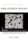 White, Laurie J.: King Alfred's English, a History of the Language We Speak and Why We Should Be Glad We Do