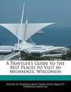 Holt, Natasha: A Traveler's Guide to the Best Places to Visit in Milwaukee, Wisconsin