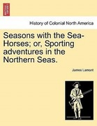 Lamont, James: Seasons with the Sea-Horses; or,...