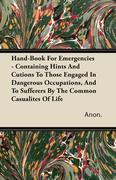 Anon: Hand-Book For Emergencies - Containing Hints And Cutions To Those Engaged In Dangerous Occupations, And To Sufferers By The Common Casualites Of Life