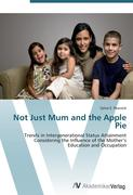 9783639407112 - Peacock, Sylvia E.: Not Just Mum and the Apple Pie: Trends in Intergenerational Status Attainment Considering the Influence of the Mother's Education and Occupation - كتاب