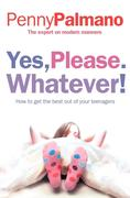 eBook: Yes, Please. Whatever!: How to get the best out of your teenagers