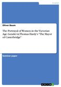 Baum, Oliver: The Portrayal of Women in the Victorian Age. Gender in Thomas Hardy´s The Mayor of Casterbridge