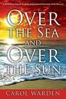 Warden, Carol: Over the Sea and Over the Sun: A Miraculous Breathtaking True Story of My Supernatural Encounter with God