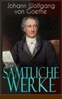 Johann Wolfgang von Goethe: Sämtliche Werke (Über 1000 Titel in einem Buch - Vollständige Ausgaben)