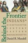 Mandell,  Daniel R.: Behind the Frontier: Indians in Eighteenth-Century Eastern Massachusetts