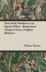 Morris, Wiliam: News from Nowhere or an Epoch of Rest - Being Some Chapters from a Utopian Romance