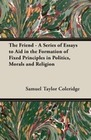 Coleridge,  Samuel Taylor: The Friend - A Series of Essays to Aid in the Formation of Fixed Principles in Politics, Mora